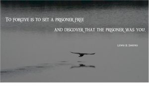 """To forgive is to set a prisoner free and discover that the prisoner was you."""