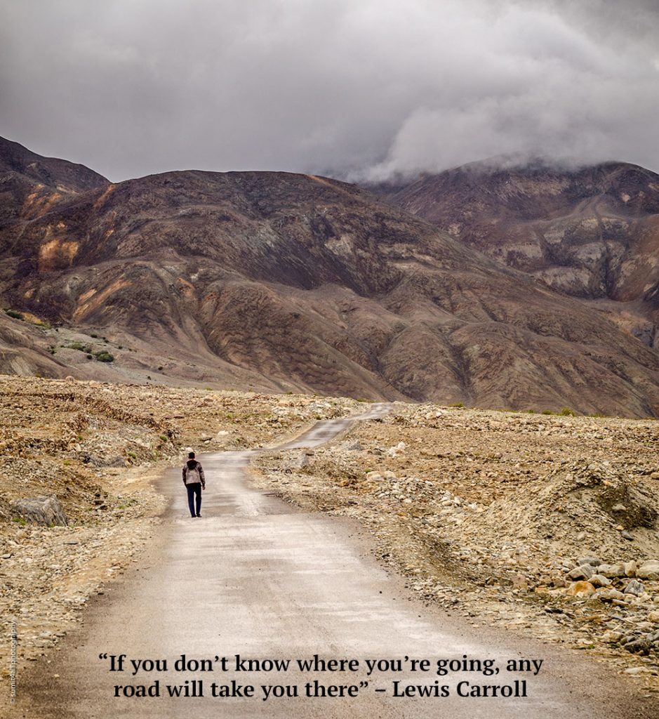 """If you don't know where you're going, any road will take you there"" – Lewis Carroll"