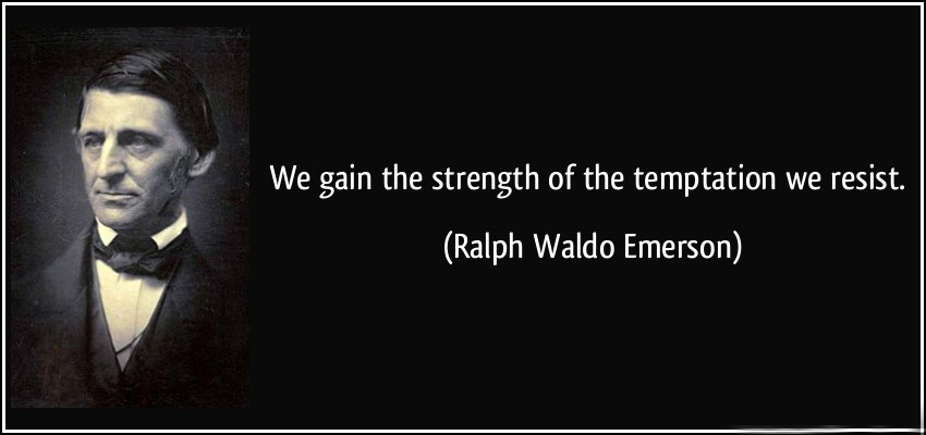 """We gain the strength of the temptation we resist."" Ralph Waldo Emerson"